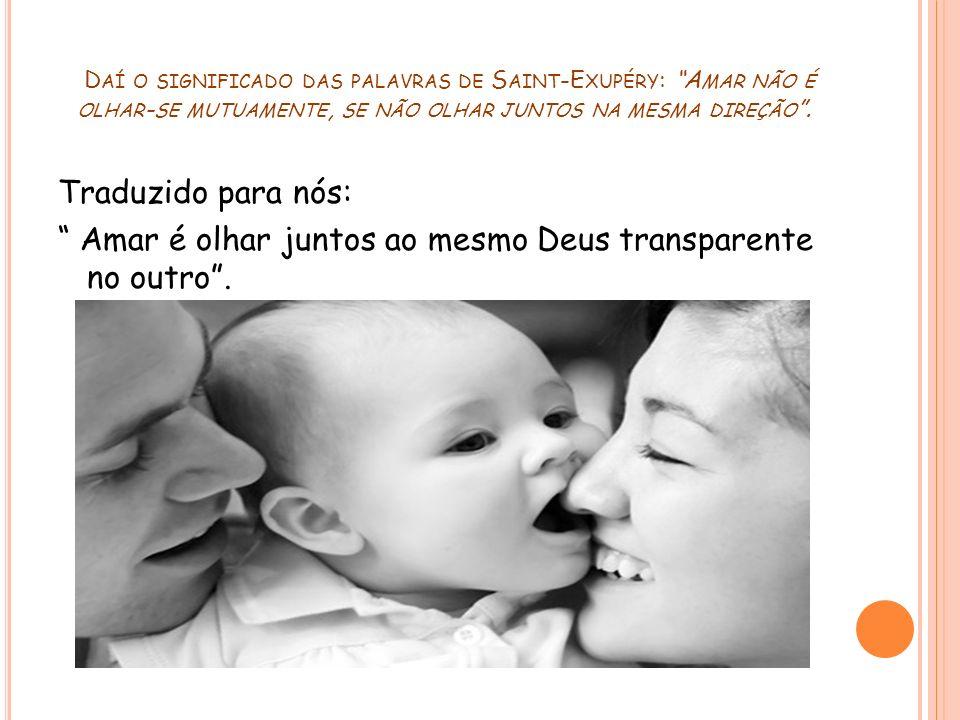 Daí o significado das palavras de Saint‑Exupéry: Amar não é olhar-se mutuamente, se não olhar juntos na mesma direção .