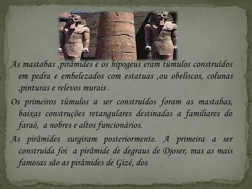 As mastabas ,pirâmides e os hipogeus eram túmulos construídos em pedra e embelezados com estatuas ,ou obeliscos, colunas ,pinturas e relevos murais .