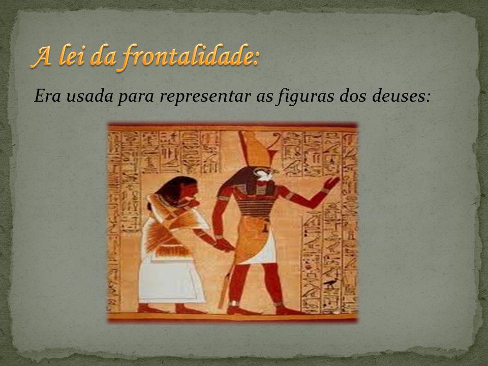 A lei da frontalidade: Era usada para representar as figuras dos deuses: