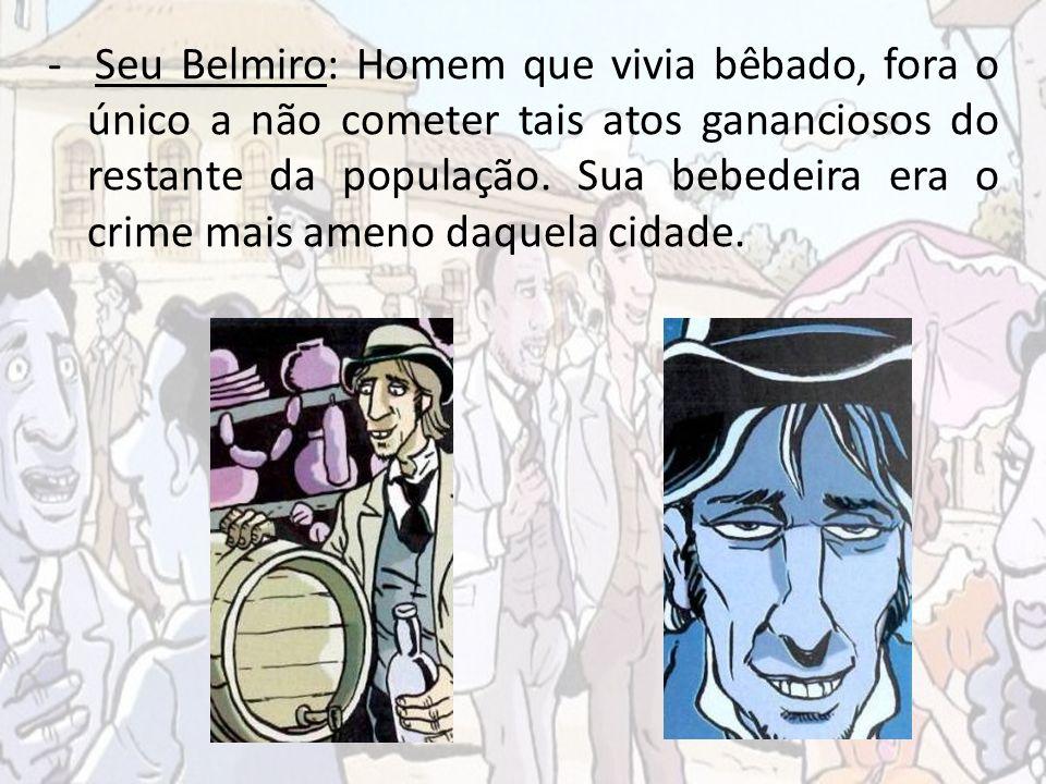 - Seu Belmiro: Homem que vivia bêbado, fora o único a não cometer tais atos gananciosos do restante da população.