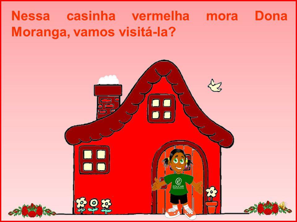 Nessa casinha vermelha mora Dona Moranga, vamos visitá-la