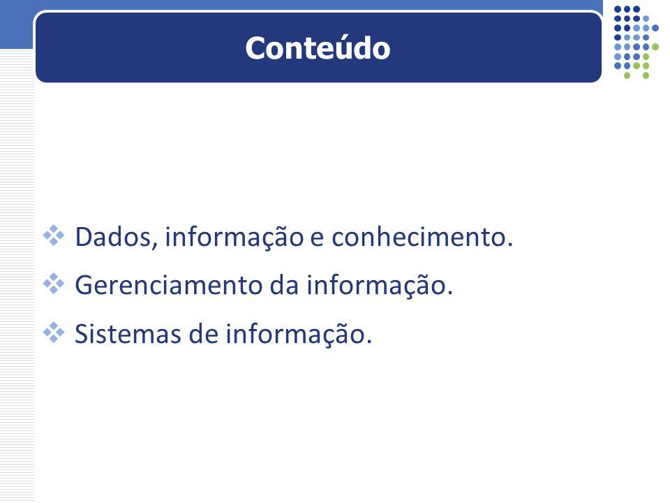 Conteúdo Dados, informação e conhecimento. Gerenciamento da informação. Sistemas de informação.