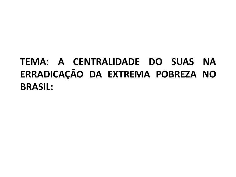 TEMA: A CENTRALIDADE DO SUAS NA ERRADICAÇÃO DA EXTREMA POBREZA NO BRASIL: