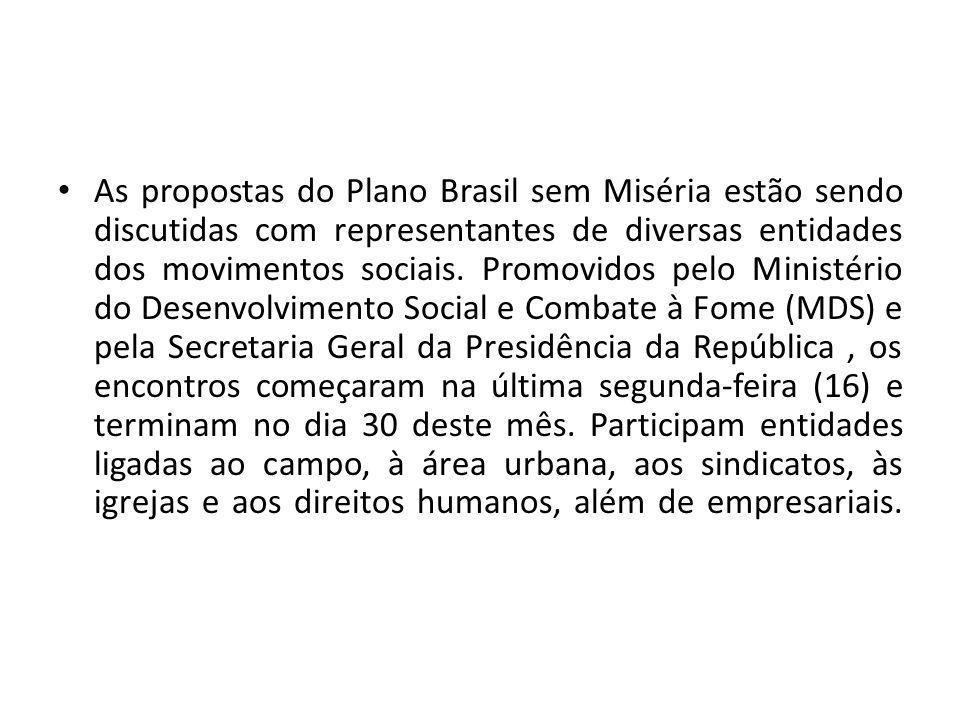 As propostas do Plano Brasil sem Miséria estão sendo discutidas com representantes de diversas entidades dos movimentos sociais.
