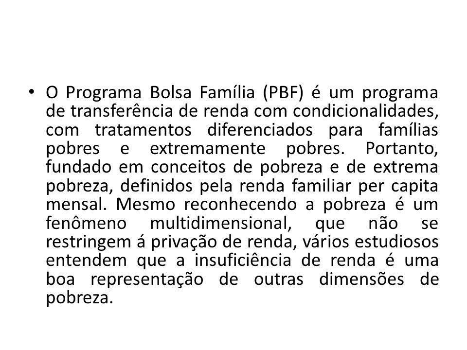 O Programa Bolsa Família (PBF) é um programa de transferência de renda com condicionalidades, com tratamentos diferenciados para famílias pobres e extremamente pobres.