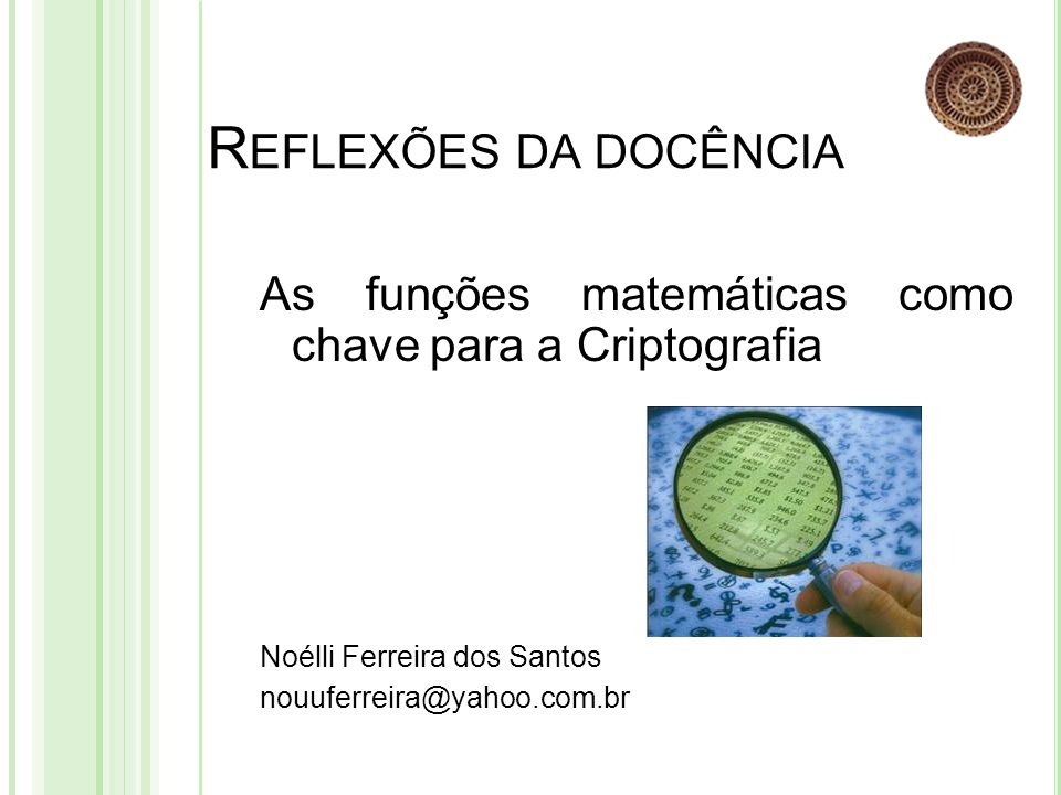 Reflexões da docência As funções matemáticas como chave para a Criptografia. Noélli Ferreira dos Santos.