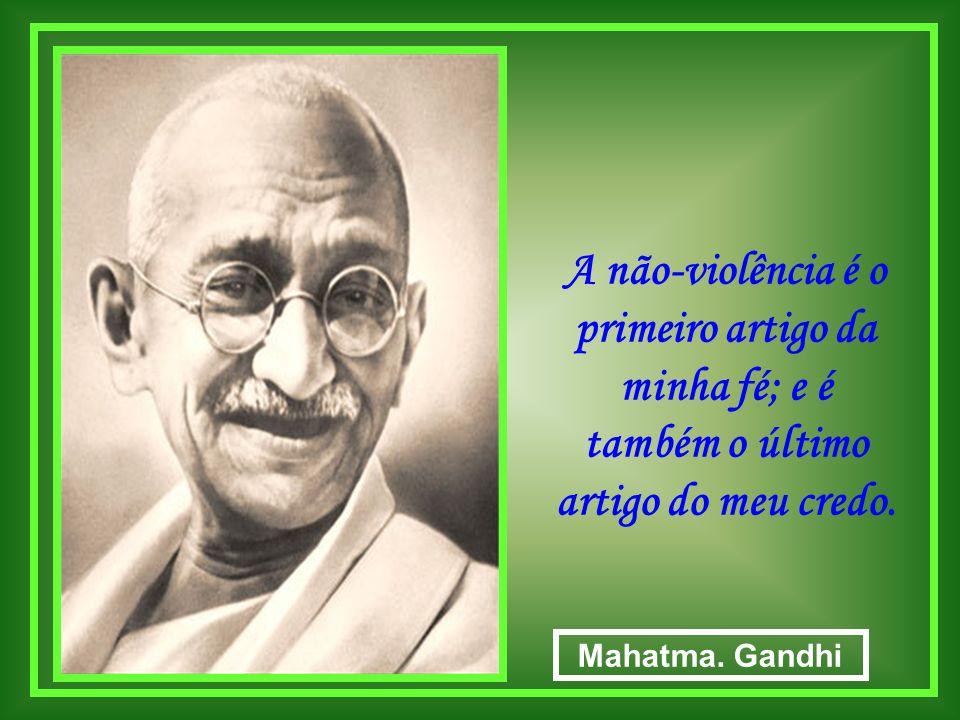 A não-violência é o primeiro artigo da minha fé; e é também o último artigo do meu credo.
