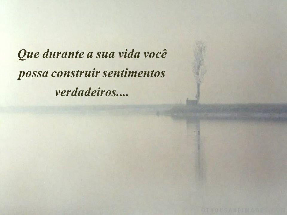 Que durante a sua vida você possa construir sentimentos verdadeiros....