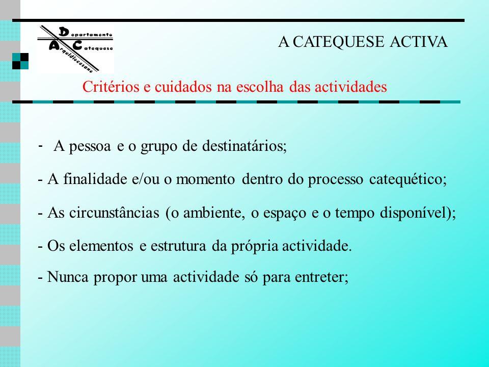 A CATEQUESE ACTIVA Critérios e cuidados na escolha das actividades. - A pessoa e o grupo de destinatários;