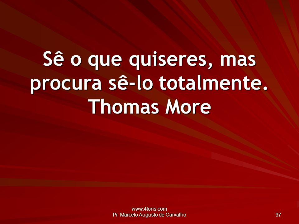 Sê o que quiseres, mas procura sê-lo totalmente. Thomas More