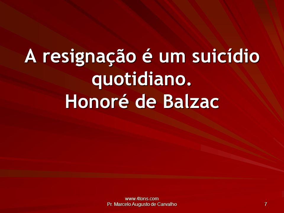 A resignação é um suicídio quotidiano. Honoré de Balzac
