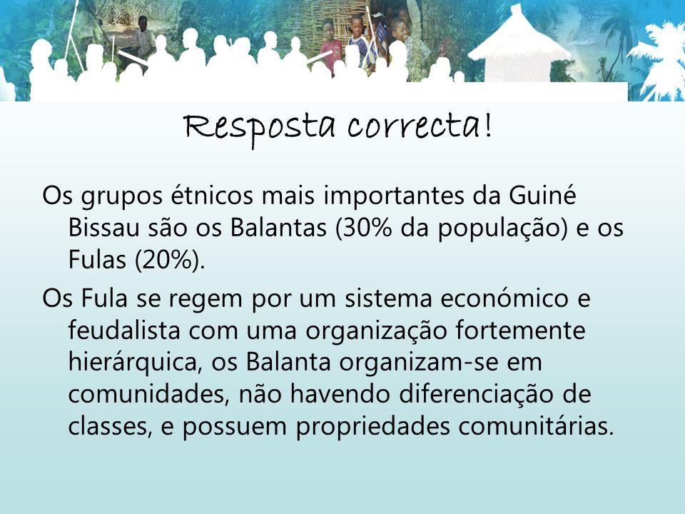 Resposta correcta! Os grupos étnicos mais importantes da Guiné Bissau são os Balantas (30% da população) e os Fulas (20%).