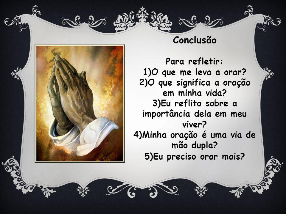 Conclusão Para refletir: O que me leva a orar