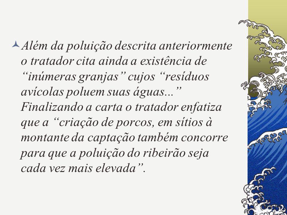 Além da poluição descrita anteriormente o tratador cita ainda a existência de inúmeras granjas cujos resíduos avícolas poluem suas águas... Finalizando a carta o tratador enfatiza que a criação de porcos, em sítios à montante da captação também concorre para que a poluição do ribeirão seja cada vez mais elevada .