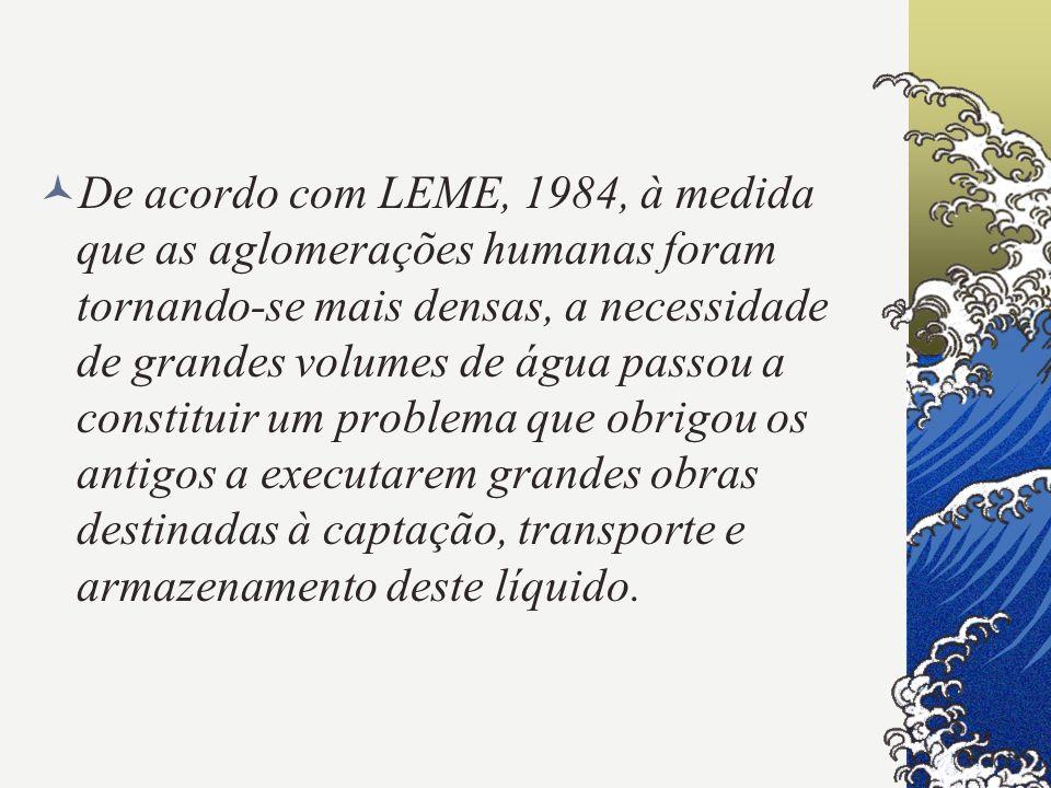 De acordo com LEME, 1984, à medida que as aglomerações humanas foram tornando-se mais densas, a necessidade de grandes volumes de água passou a constituir um problema que obrigou os antigos a executarem grandes obras destinadas à captação, transporte e armazenamento deste líquido.