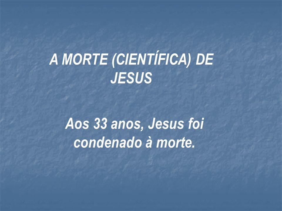 Aos 33 anos, Jesus foi condenado à morte.