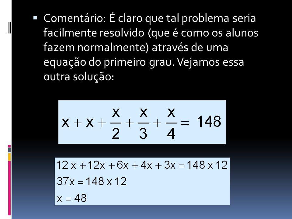 Comentário: É claro que tal problema seria facilmente resolvido (que é como os alunos fazem normalmente) através de uma equação do primeiro grau.