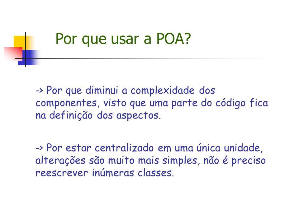 Por que usar a POA -> Por que diminui a complexidade dos componentes, visto que uma parte do código fica na definição dos aspectos.