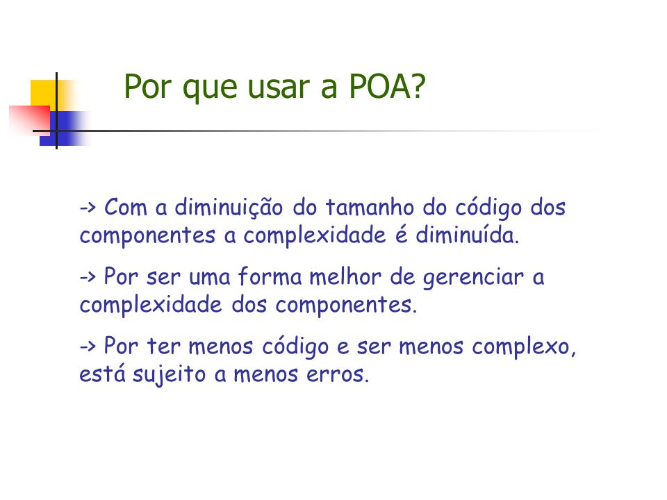 Por que usar a POA -> Com a diminuição do tamanho do código dos componentes a complexidade é diminuída.