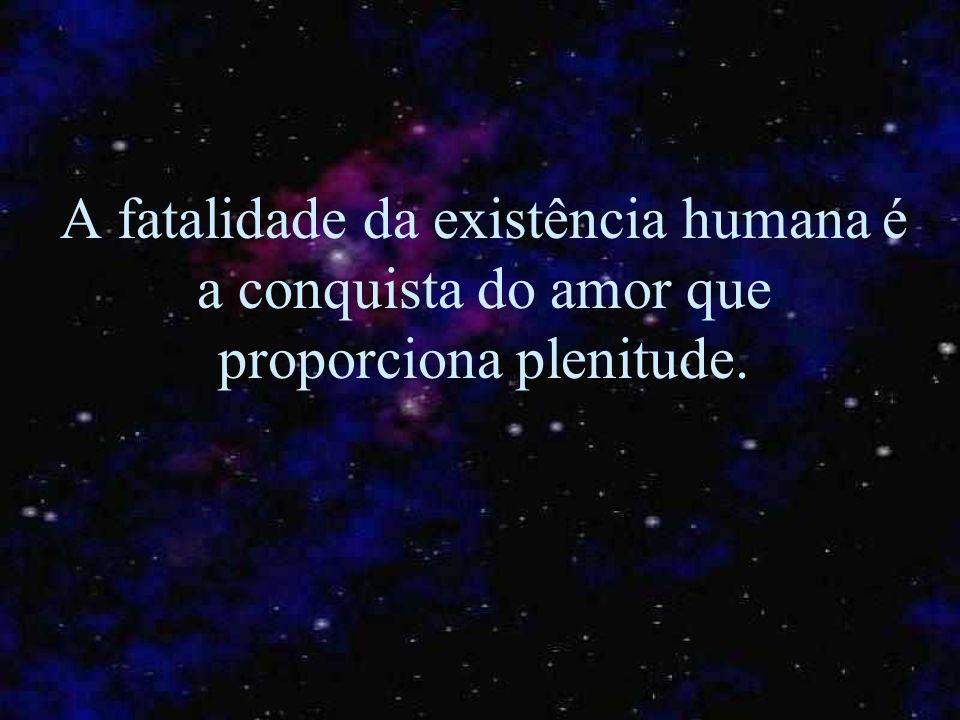 A fatalidade da existência humana é a conquista do amor que proporciona plenitude.