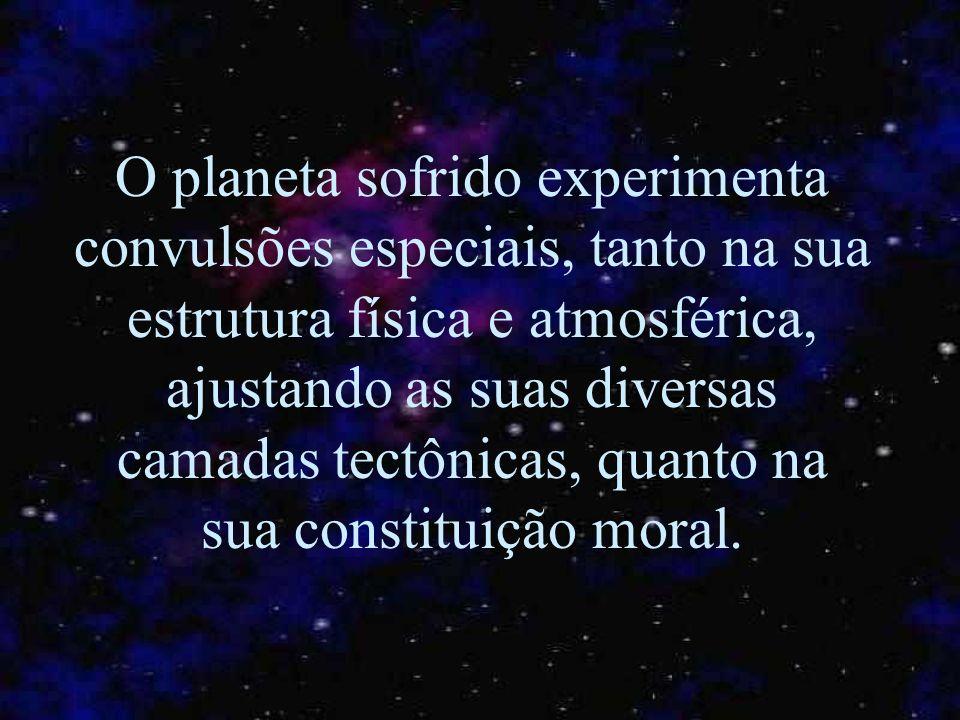 O planeta sofrido experimenta convulsões especiais, tanto na sua estrutura física e atmosférica, ajustando as suas diversas camadas tectônicas, quanto na sua constituição moral.