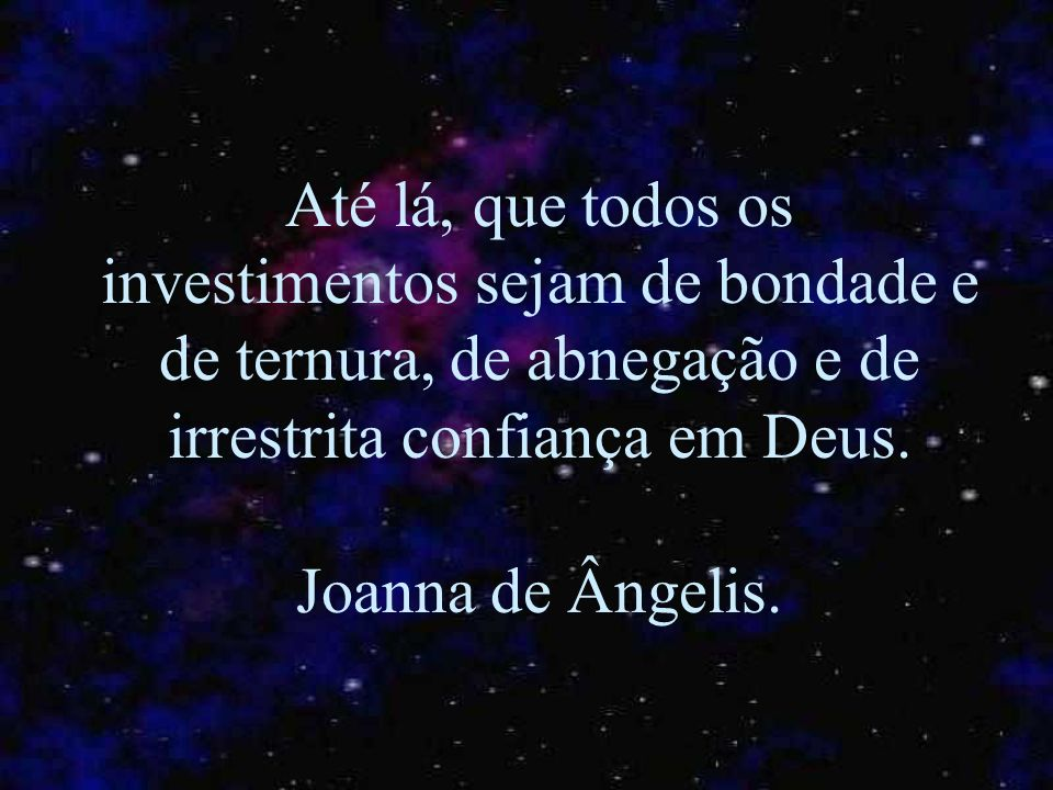 Até lá, que todos os investimentos sejam de bondade e de ternura, de abnegação e de irrestrita confiança em Deus.