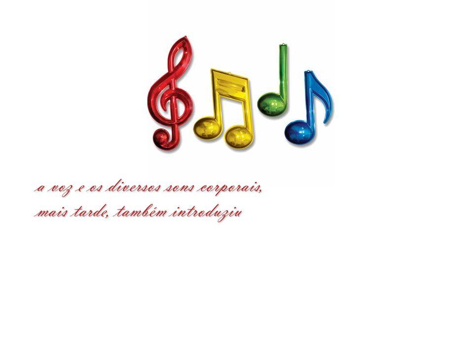 a voz e os diversos sons corporais,