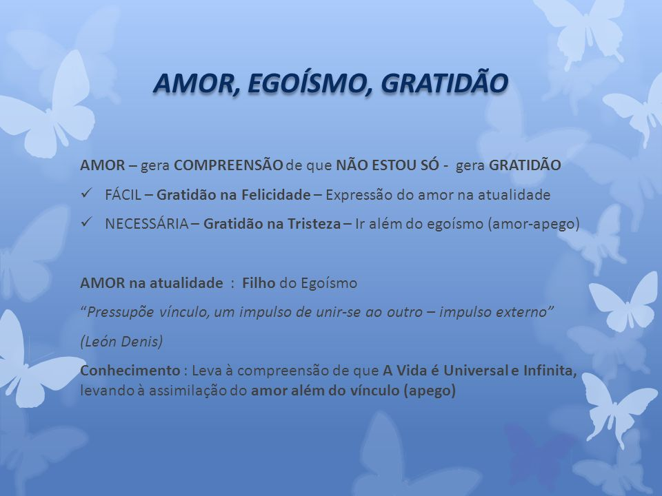 AMOR, EGOÍSMO, GRATIDÃO AMOR – gera COMPREENSÃO de que NÃO ESTOU SÓ - gera GRATIDÃO.