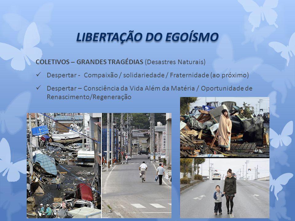 LIBERTAÇÃO DO EGOÍSMO COLETIVOS – GRANDES TRAGÉDIAS (Desastres Naturais) Despertar - Compaixão / solidariedade / Fraternidade (ao próximo)