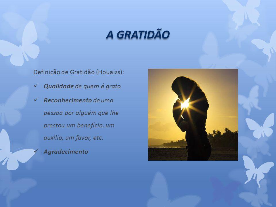 A GRATIDÃO Definição de Gratidão (Houaiss): Qualidade de quem é grato