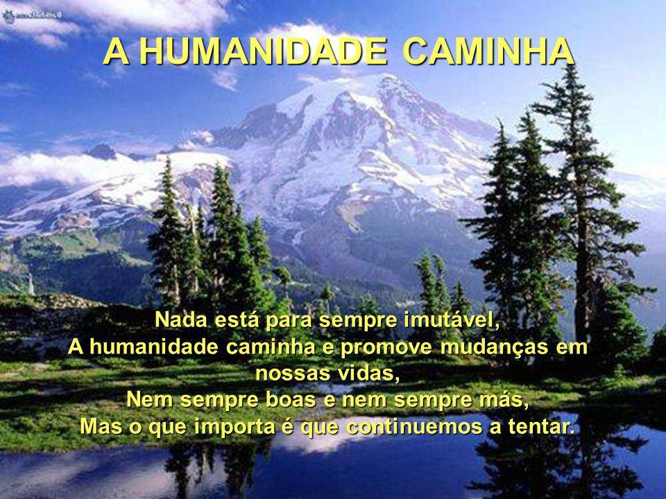 A HUMANIDADE CAMINHA Nada está para sempre imutável,