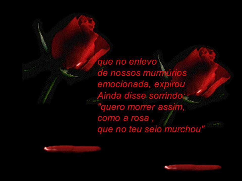 que no enlevo de nossos murmúrios emocionada, expirou Ainda disse sorrindo: quero morrer assim, como a rosa , que no teu seio murchou