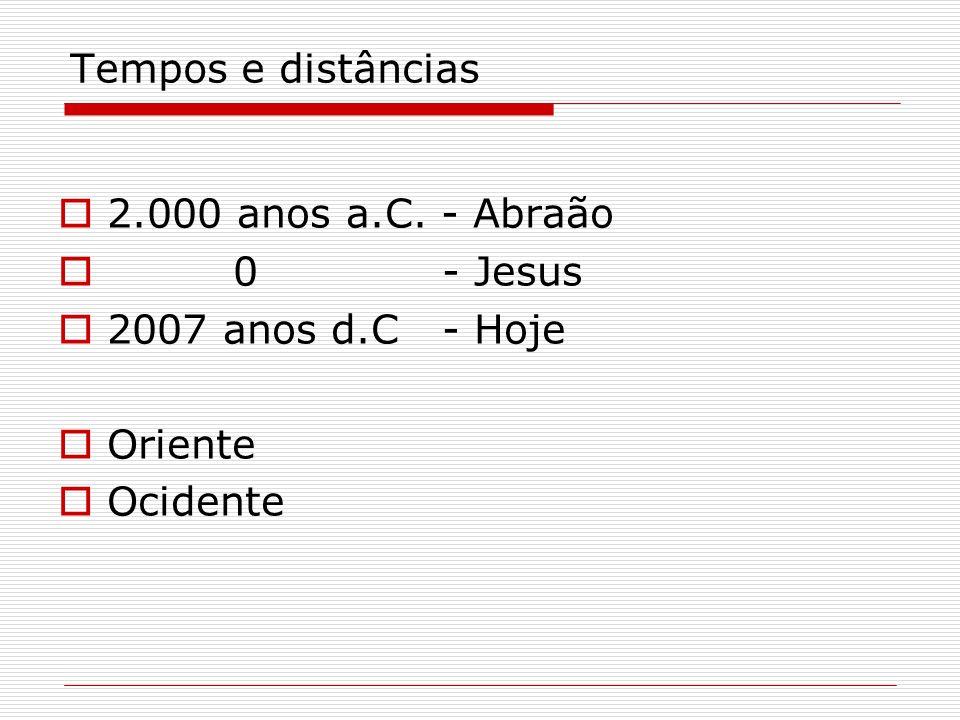 Tempos e distâncias 2.000 anos a.C. - Abraão 0 - Jesus 2007 anos d.C - Hoje Oriente Ocidente