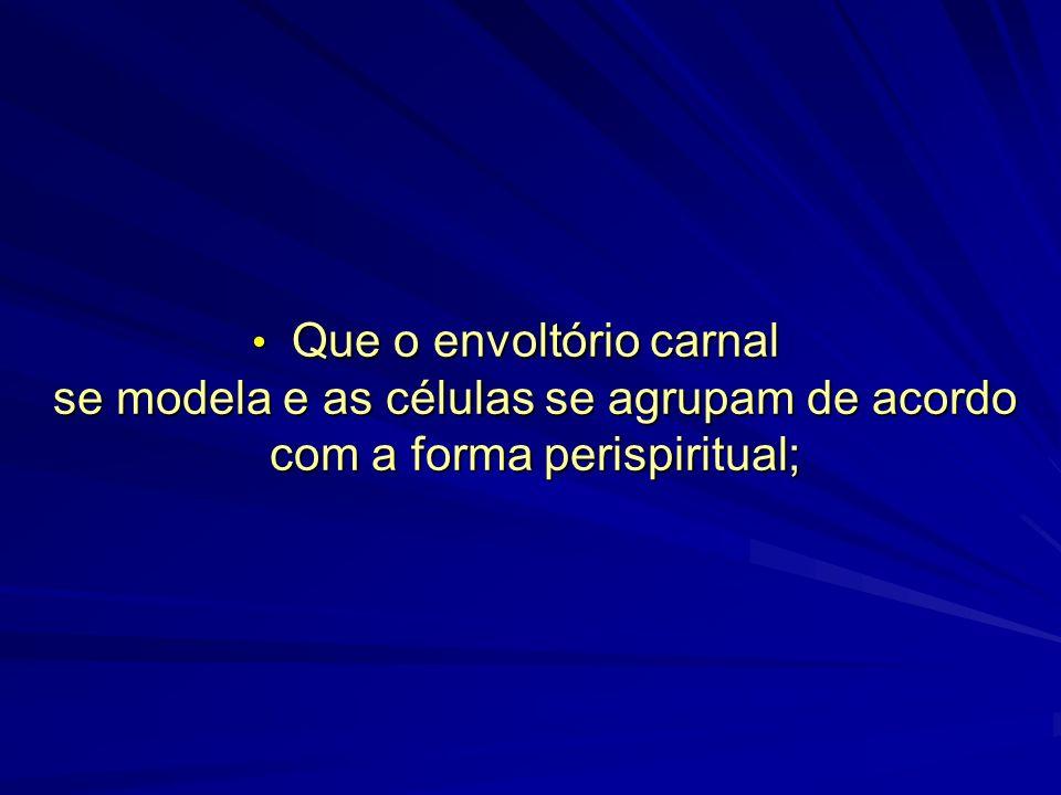 Que o envoltório carnal se modela e as células se agrupam de acordo com a forma perispiritual;