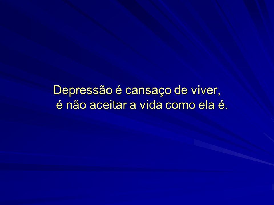 Depressão é cansaço de viver, é não aceitar a vida como ela é.