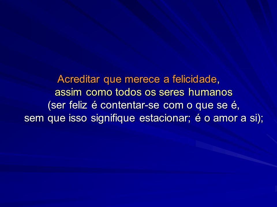 Acreditar que merece a felicidade, assim como todos os seres humanos (ser feliz é contentar-se com o que se é, sem que isso signifique estacionar; é o amor a si);