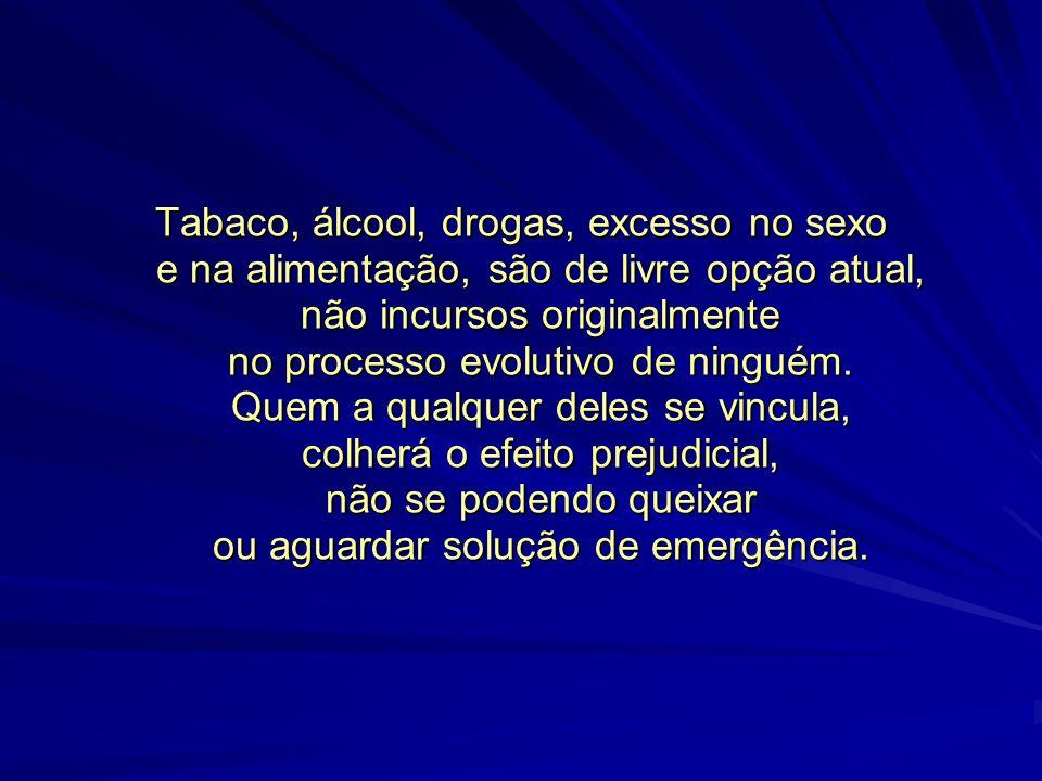 Tabaco, álcool, drogas, excesso no sexo e na alimentação, são de livre opção atual, não incursos originalmente no processo evolutivo de ninguém.
