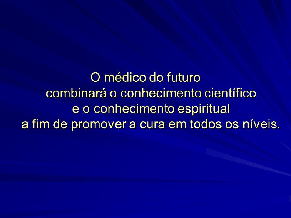 O médico do futuro combinará o conhecimento científico e o conhecimento espiritual a fim de promover a cura em todos os níveis.