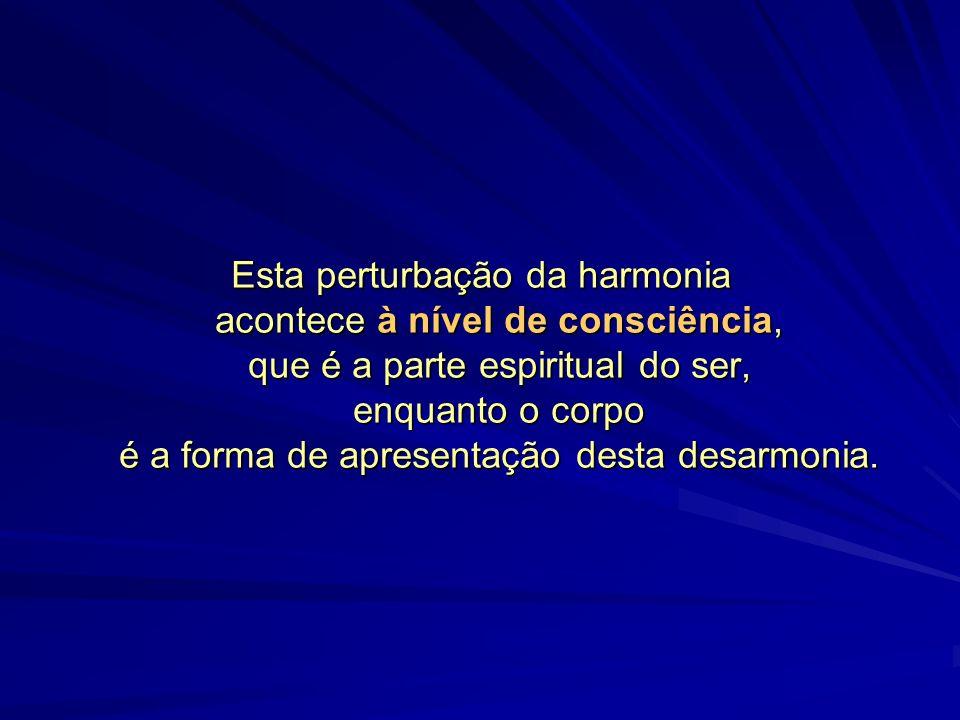 Esta perturbação da harmonia acontece à nível de consciência, que é a parte espiritual do ser, enquanto o corpo é a forma de apresentação desta desarmonia.