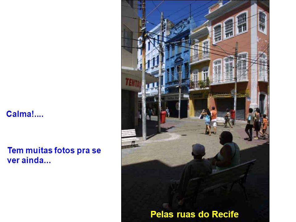 Calma!.... Tem muitas fotos pra se ver ainda... Pelas ruas do Recife
