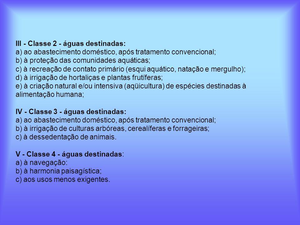 III - Classe 2 - águas destinadas: a) ao abastecimento doméstico, após tratamento convencional; b) à proteção das comunidades aquáticas; c) à recreação de contato primário (esqui aquático, natação e mergulho); d) à irrigação de hortaliças e plantas frutíferas; e) à criação natural e/ou intensiva (aqüicultura) de espécies destinadas à alimentação humana;