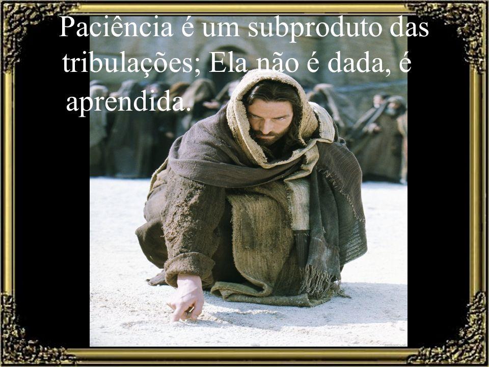 Paciência é um subproduto das tribulações; Ela não é dada, é