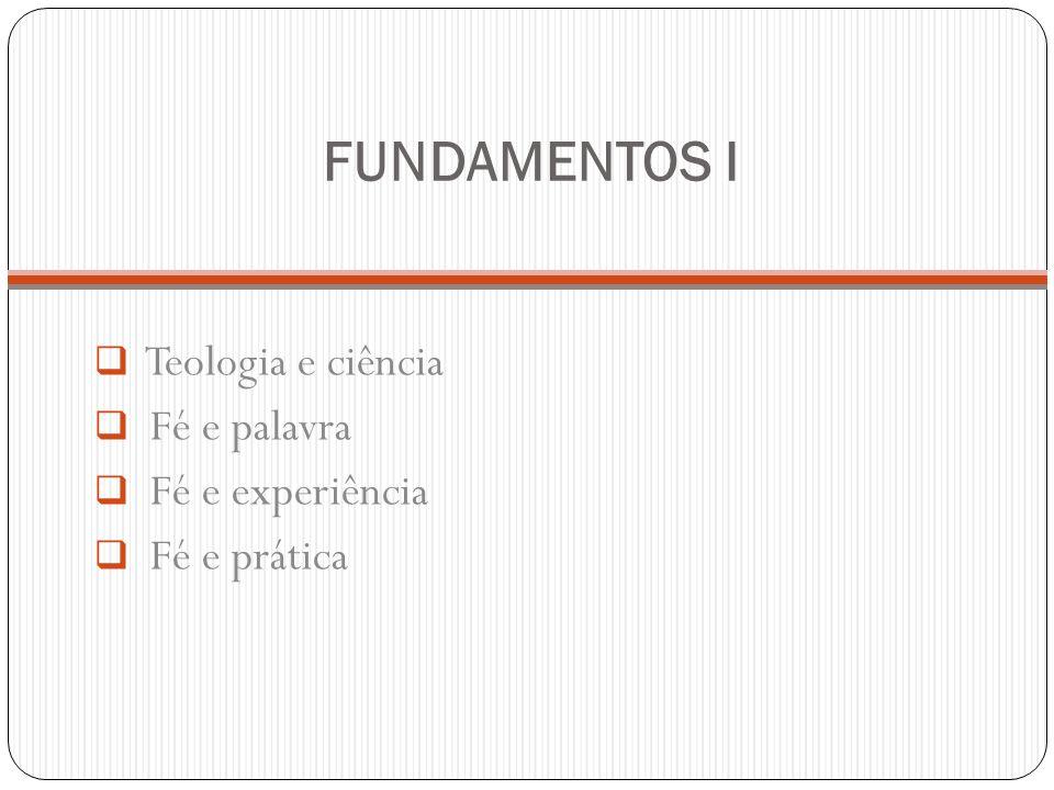 FUNDAMENTOS I Teologia e ciência Fé e palavra Fé e experiência