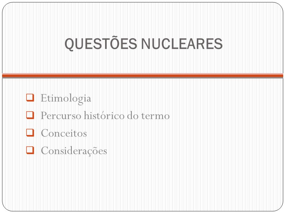 QUESTÕES NUCLEARES Etimologia Percurso histórico do termo Conceitos