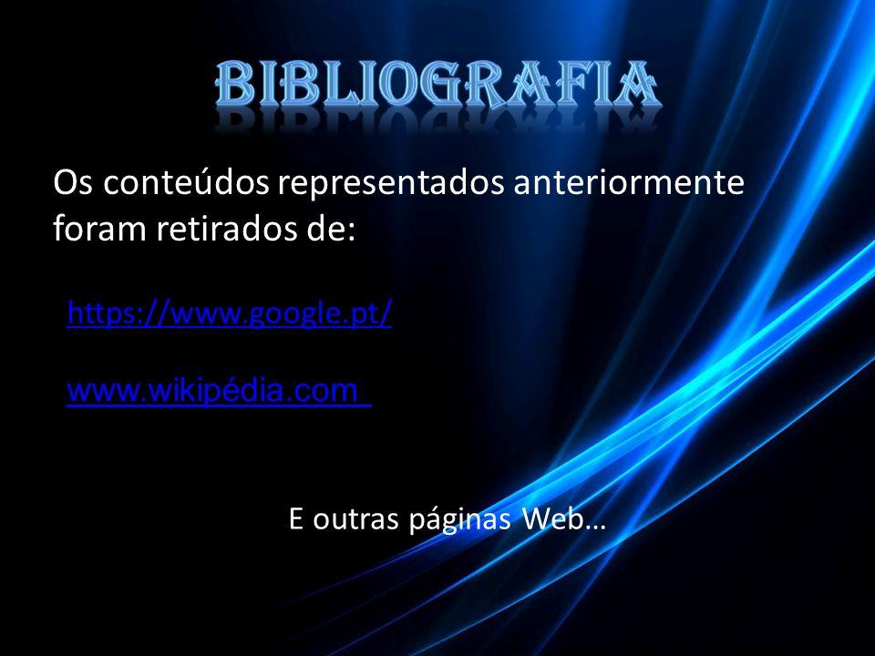 Bibliografia Os conteúdos representados anteriormente foram retirados de: https://www.google.pt/ www.wikipédia.com.