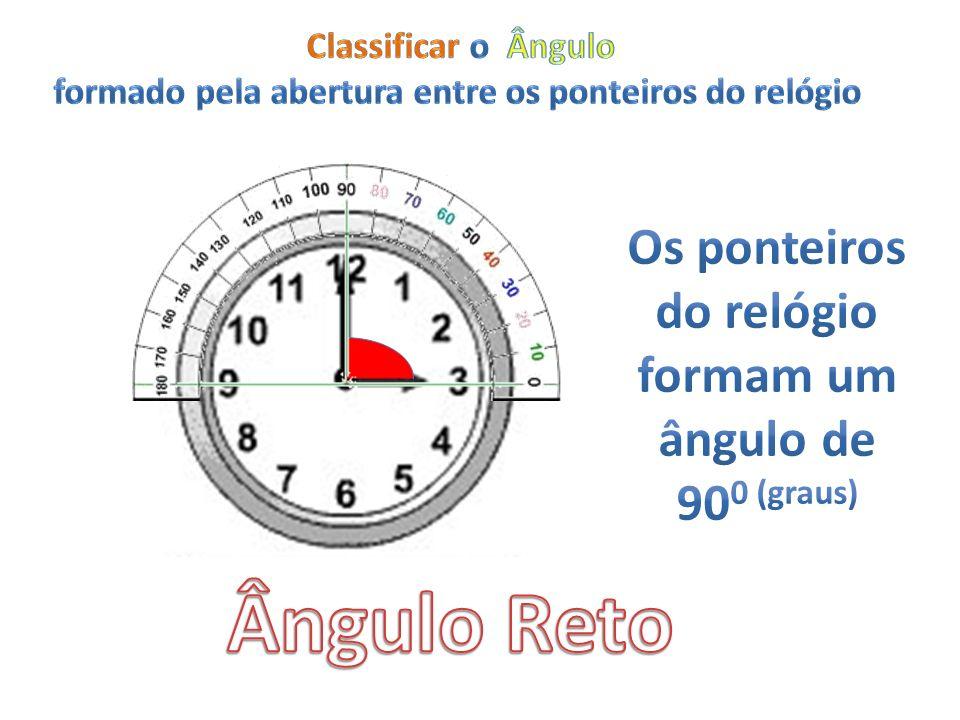 Ângulo Reto Os ponteiros do relógio formam um ângulo de 900 (graus)