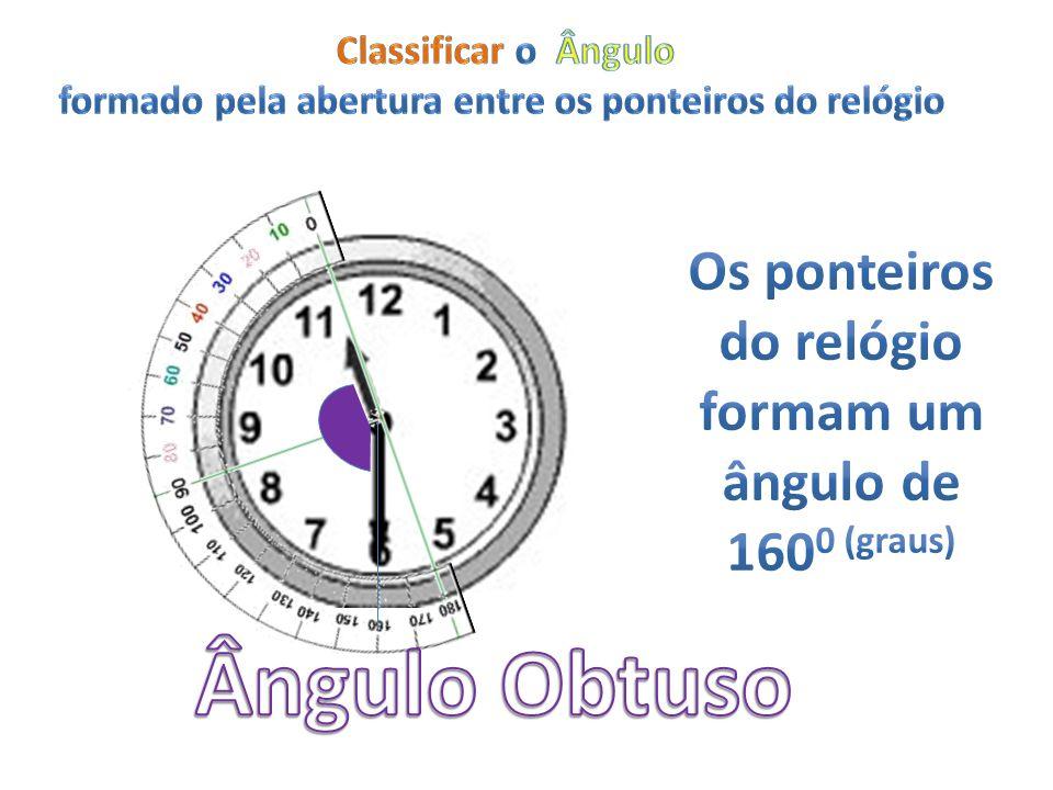 Ângulo Obtuso Os ponteiros do relógio formam um ângulo de 1600 (graus)