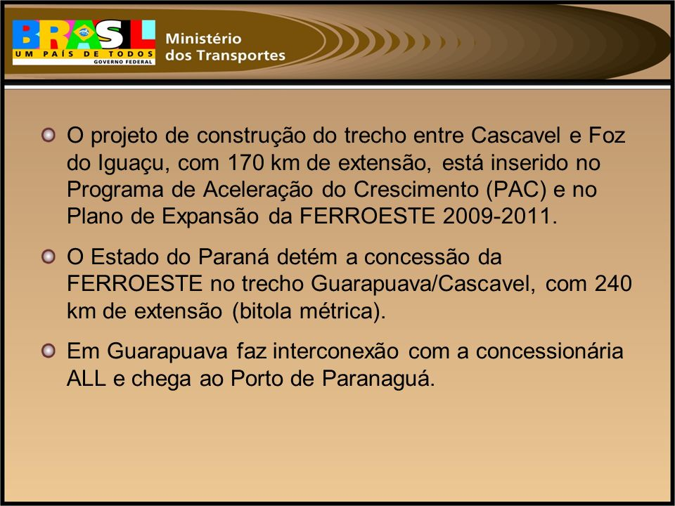O projeto de construção do trecho entre Cascavel e Foz do Iguaçu, com 170 km de extensão, está inserido no Programa de Aceleração do Crescimento (PAC) e no Plano de Expansão da FERROESTE 2009-2011.
