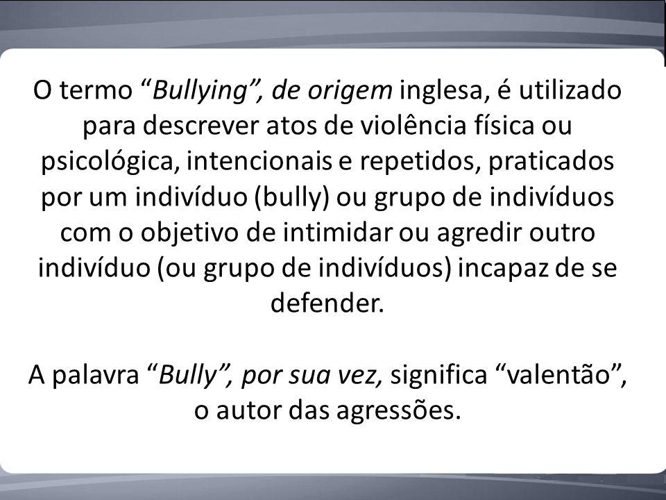 O termo Bullying , de origem inglesa, é utilizado para descrever atos de violência física ou psicológica, intencionais e repetidos, praticados por um indivíduo (bully) ou grupo de indivíduos com o objetivo de intimidar ou agredir outro indivíduo (ou grupo de indivíduos) incapaz de se defender.