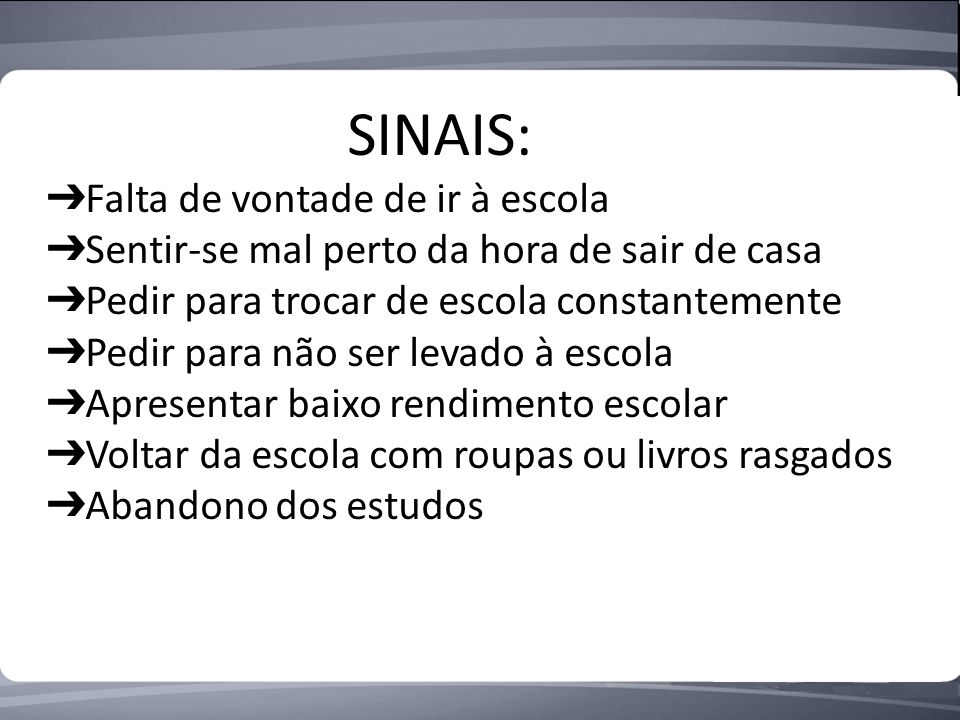 SINAIS: ➔Falta de vontade de ir à escola. ➔Sentir-se mal perto da hora de sair de casa. ➔Pedir para trocar de escola constantemente.